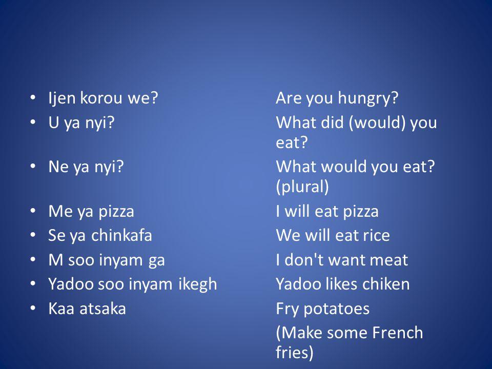 Ijen korou we Are you hungry. U ya nyi What did (would) you eat.