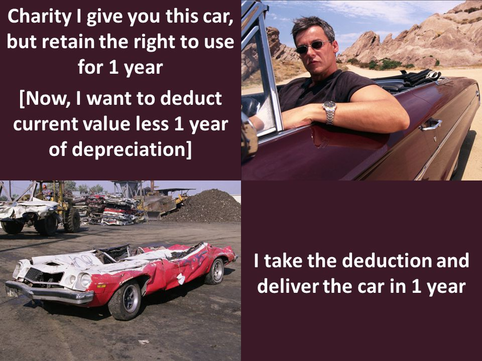 Charity I give you this car, but retain the right to use for 1 year [Now, I want to deduct current value less 1 year of depreciation] I take the deduction and deliver the car in 1 year