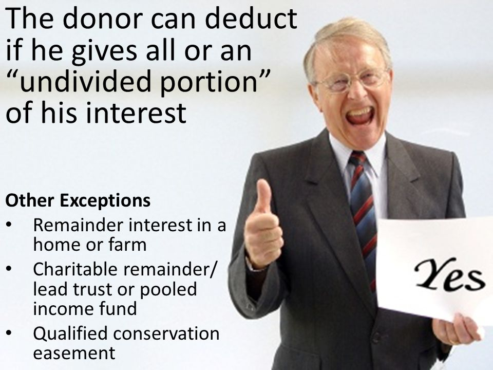 "The donor can deduct if he gives all or an ""undivided portion"" of his interest Other Exceptions Remainder interest in a home or farm Charitable remain"