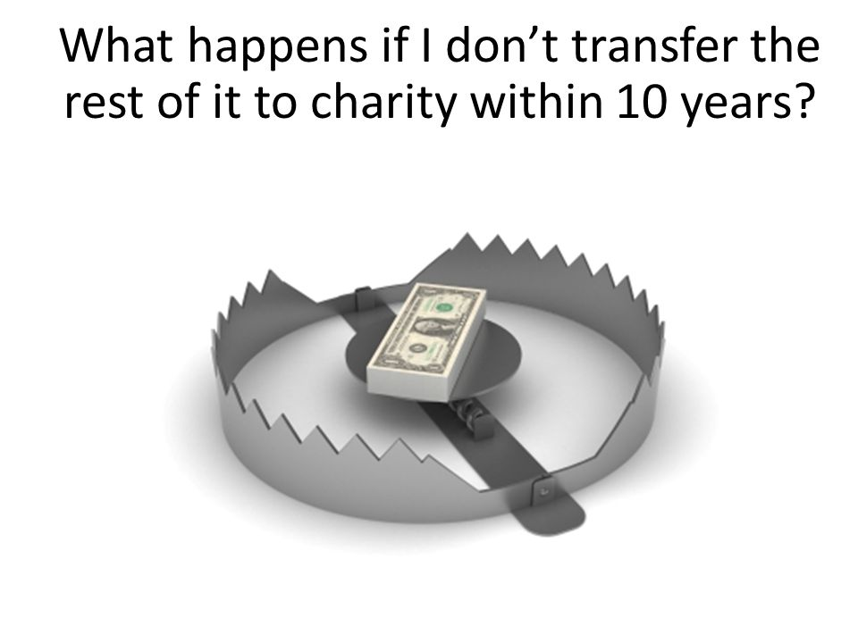 What happens if I don't transfer the rest of it to charity within 10 years