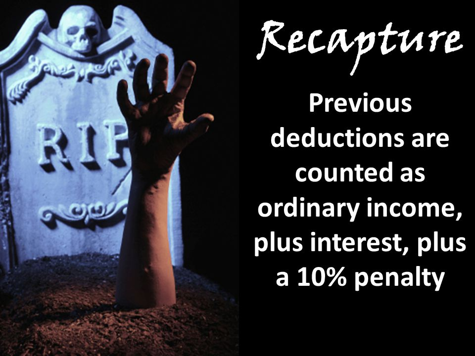 Recapture Previous deductions are counted as ordinary income, plus interest, plus a 10% penalty