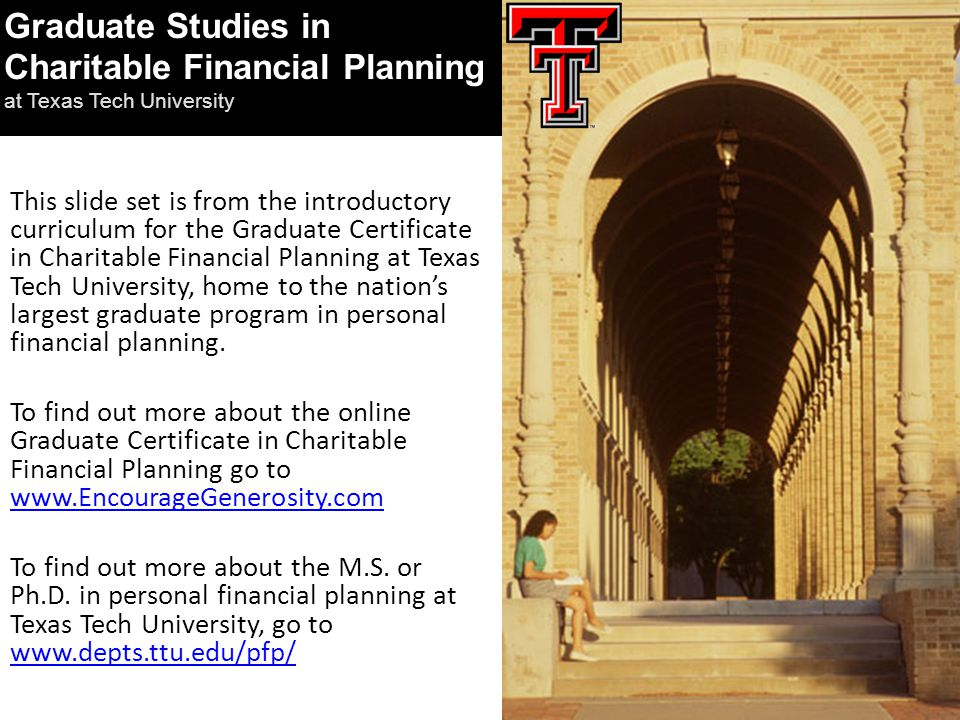 This slide set is from the introductory curriculum for the Graduate Certificate in Charitable Financial Planning at Texas Tech University, home to the nation's largest graduate program in personal financial planning.
