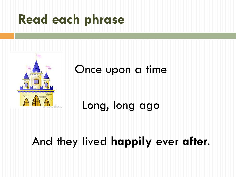 Read each phrase Once upon a time Long, long ago And they lived happily ever after.