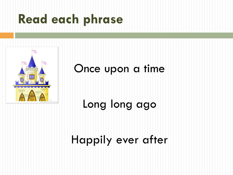 Read each phrase Once upon a time Long long ago Happily ever after