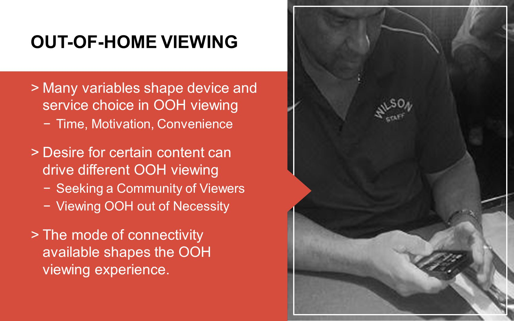 19 OUT-OF-HOME VIEWING  Many variables shape device and service choice in OOH viewing −Time, Motivation, Convenience  Desire for certain content can drive different OOH viewing −Seeking a Community of Viewers −Viewing OOH out of Necessity  The mode of connectivity available shapes the OOH viewing experience.