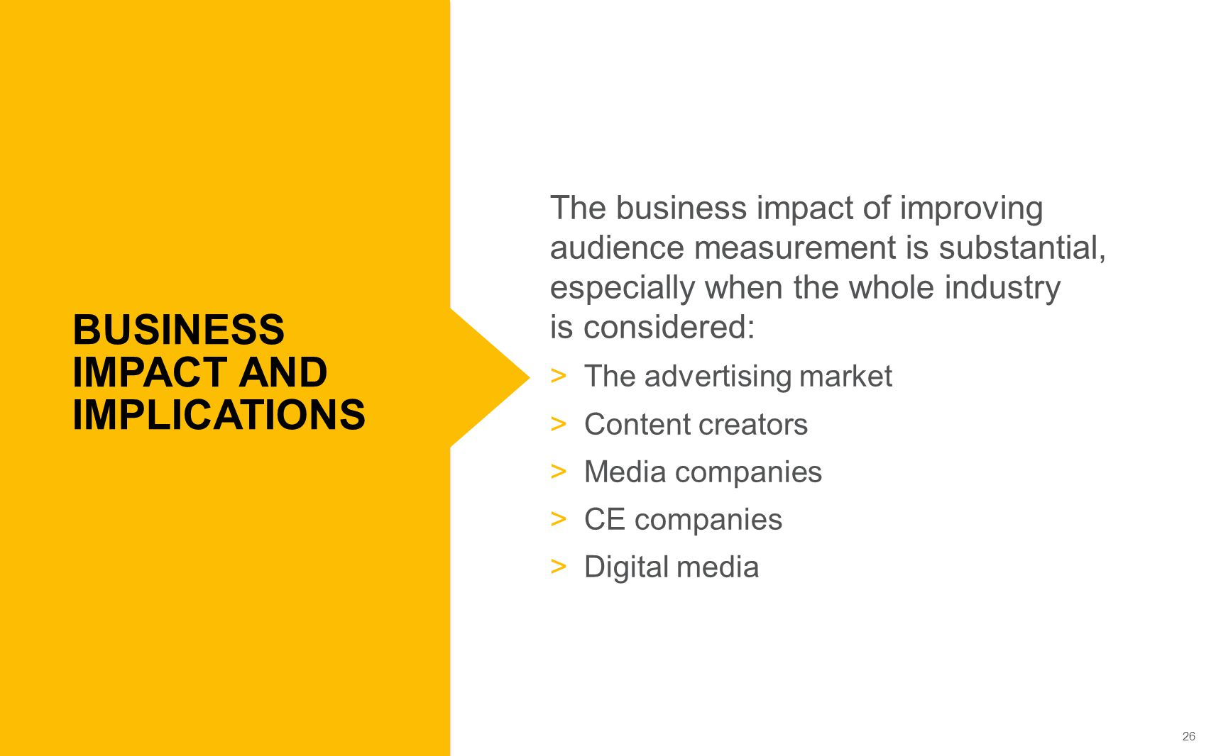 26 The business impact of improving audience measurement is substantial, especially when the whole industry is considered:  The advertising market  Content creators  Media companies  CE companies  Digital media BUSINESS IMPACT AND IMPLICATIONS
