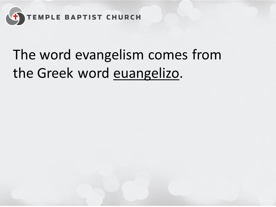 The word evangelism comes from the Greek word euangelizo.