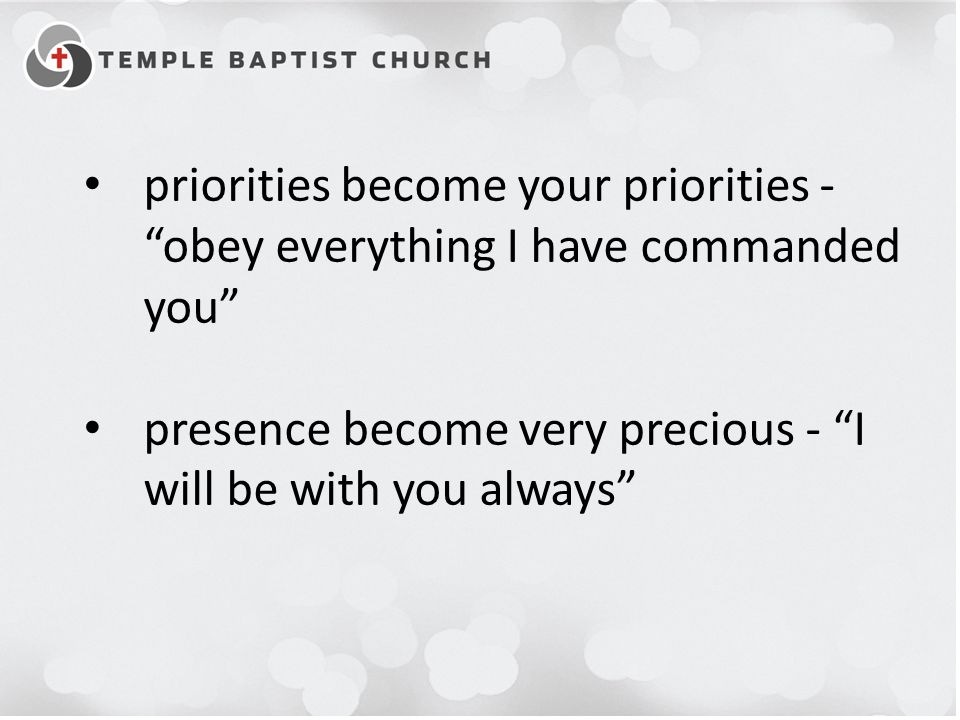 "priorities become your priorities - ""obey everything I have commanded you"" presence become very precious - ""I will be with you always"""