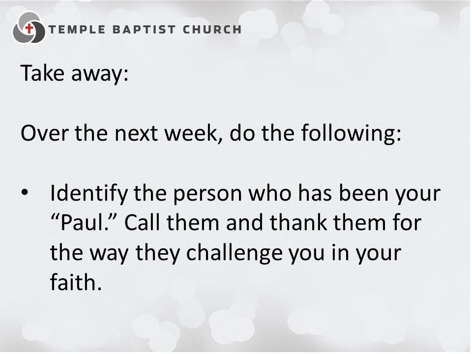Take away: Over the next week, do the following: Identify the person who has been your Paul. Call them and thank them for the way they challenge you in your faith.