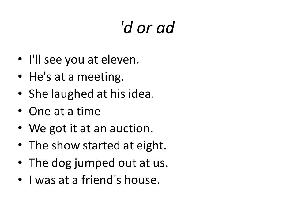 'd or ad I'll see you at eleven. He's at a meeting. She laughed at his idea. One at a time We got it at an auction. The show started at eight. The dog
