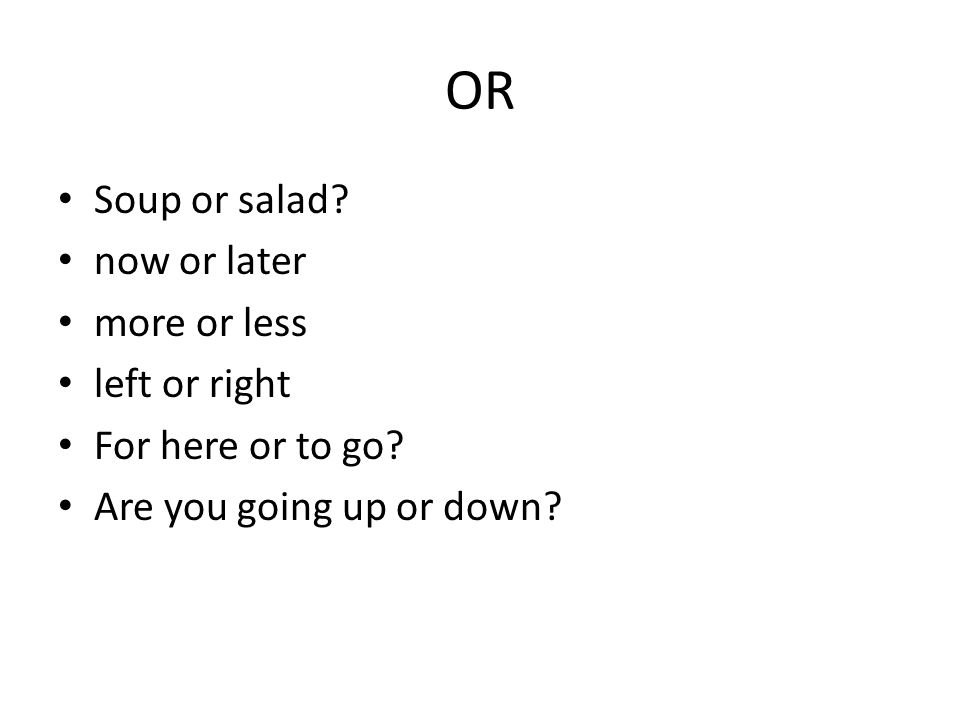OR Soup or salad.now or later more or less left or right For here or to go.