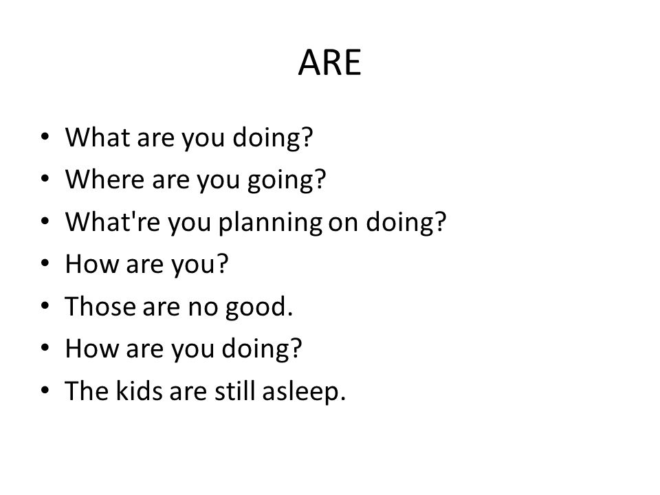 ARE What are you doing.Where are you going. What re you planning on doing.
