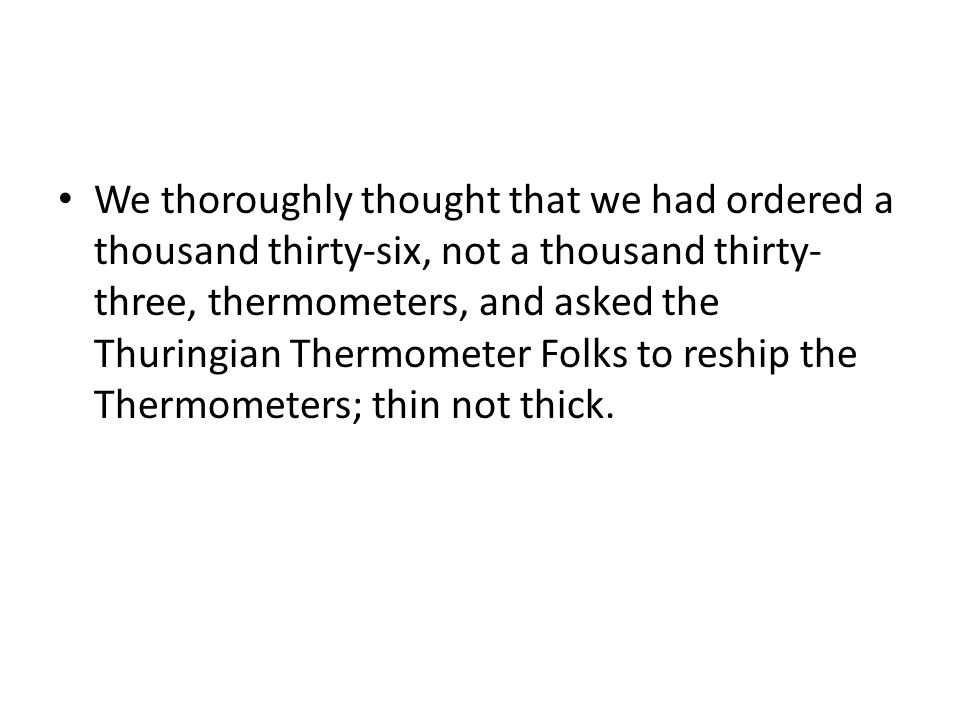 We thoroughly thought that we had ordered a thousand thirty-six, not a thousand thirty- three, thermometers, and asked the Thuringian Thermometer Folks to reship the Thermometers; thin not thick.