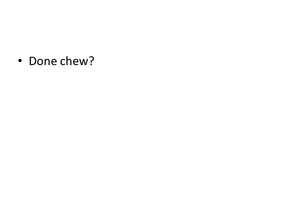 Done chew?