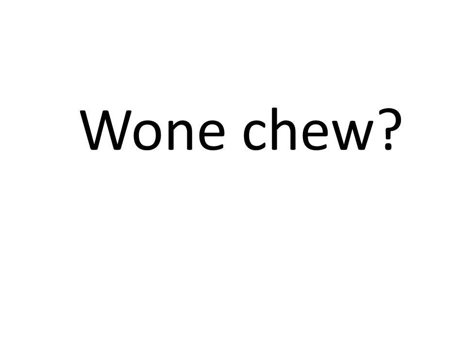 Wone chew?