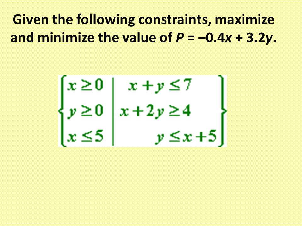 Given the following constraints, maximize and minimize the value of P = –0.4x + 3.2y.