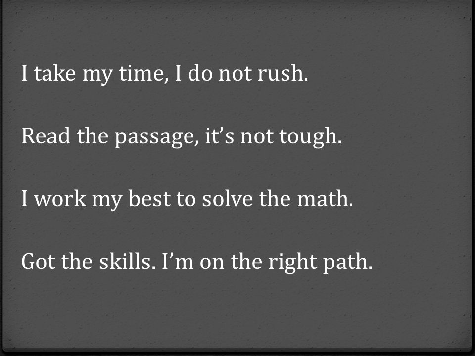 I take my time, I do not rush.Read the passage, it's not tough.