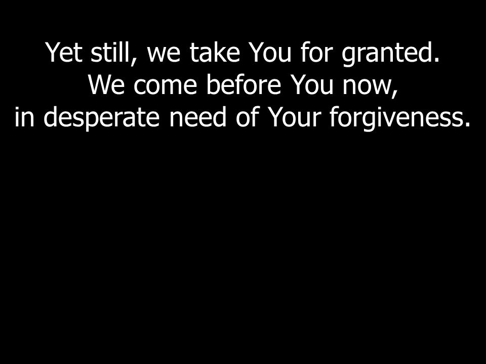 Yet still, we take You for granted. We come before You now, in desperate need of Your forgiveness.