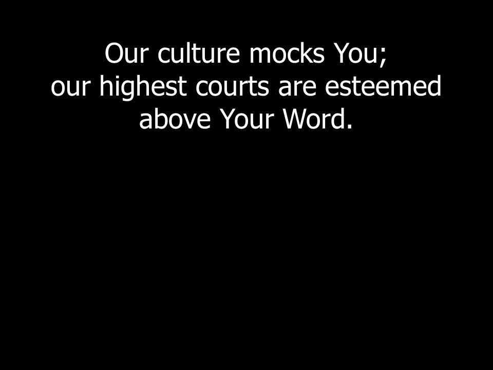 Our culture mocks You; our highest courts are esteemed above Your Word.