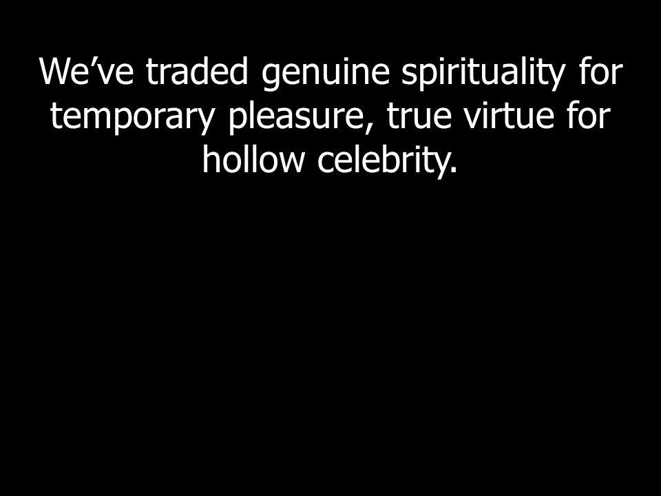 We've traded genuine spirituality for temporary pleasure, true virtue for hollow celebrity.