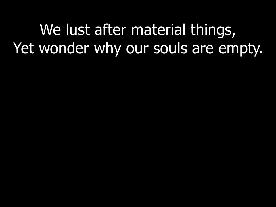 We lust after material things, Yet wonder why our souls are empty.