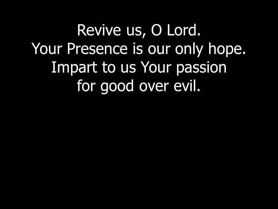 Revive us, O Lord. Your Presence is our only hope. Impart to us Your passion for good over evil.