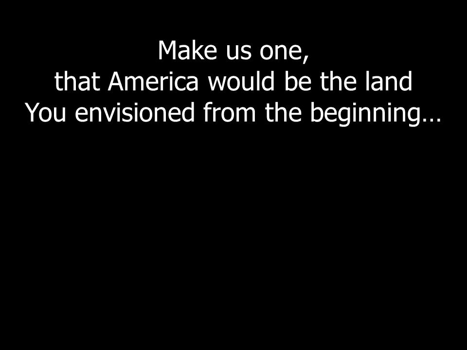 Make us one, that America would be the land You envisioned from the beginning…