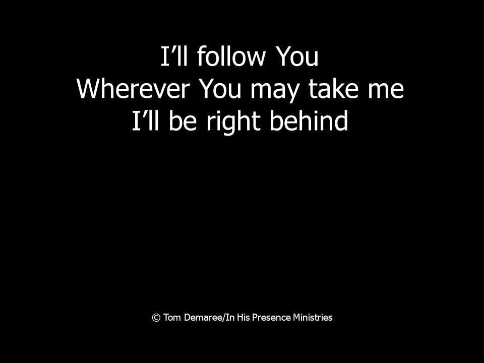 I'll follow You Wherever You may take me I'll be right behind © Tom Demaree/In His Presence Ministries