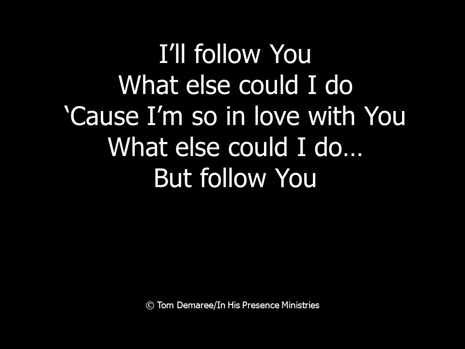 I'll follow You What else could I do 'Cause I'm so in love with You What else could I do… But follow You © Tom Demaree/In His Presence Ministries