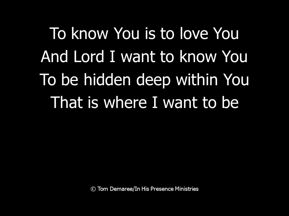 To know You is to love You And Lord I want to know You To be hidden deep within You That is where I want to be © Tom Demaree/In His Presence Ministrie