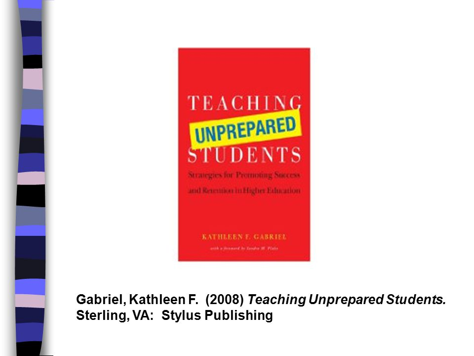 Gabriel, Kathleen F. (2008) Teaching Unprepared Students. Sterling, VA: Stylus Publishing