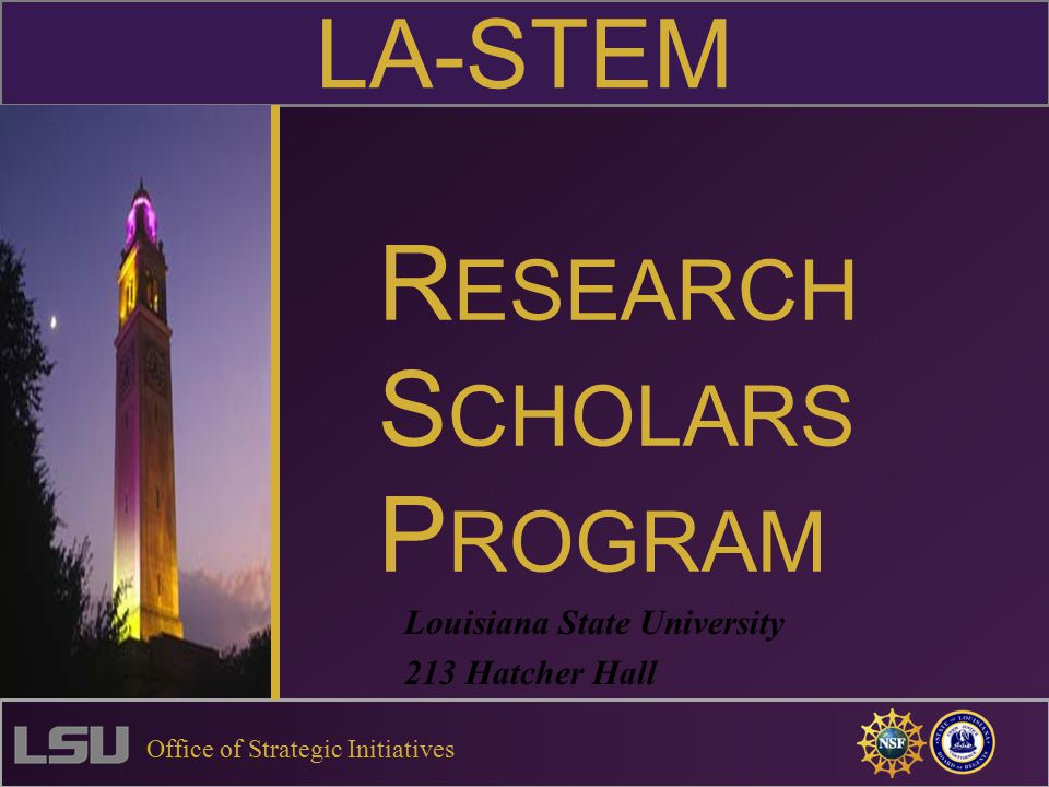 R ESEARCH S CHOLARS P ROGRAM Louisiana State University 213 Hatcher Hall LA-STEM Office of Strategic Initiatives