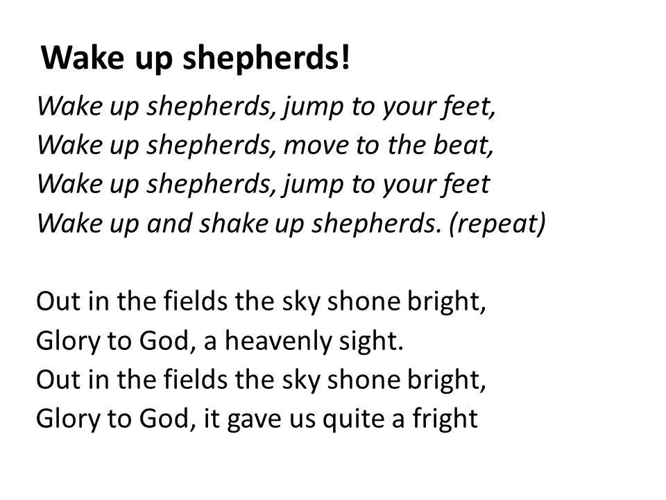 Wake up shepherds! Wake up shepherds, jump to your feet, Wake up shepherds, move to the beat, Wake up shepherds, jump to your feet Wake up and shake u