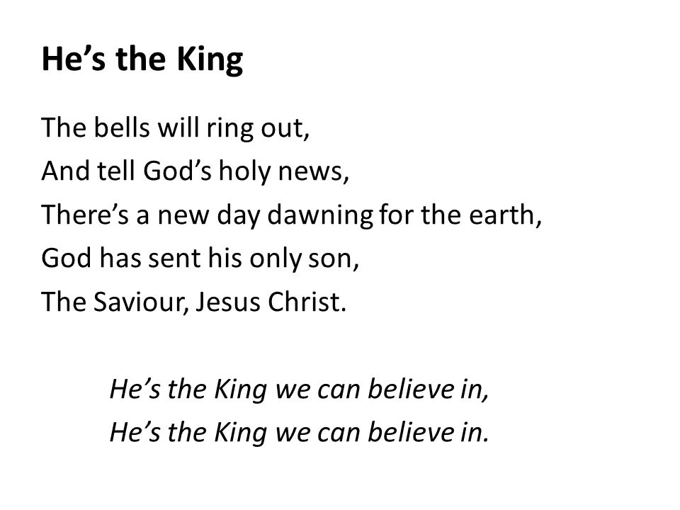 He's the King The bells will ring out, And tell God's holy news, There's a new day dawning for the earth, God has sent his only son, The Saviour, Jesu
