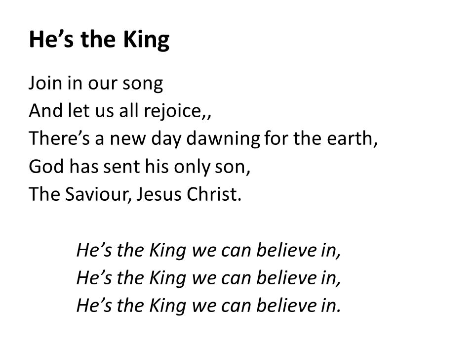 He's the King Join in our song And let us all rejoice,, There's a new day dawning for the earth, God has sent his only son, The Saviour, Jesus Christ.