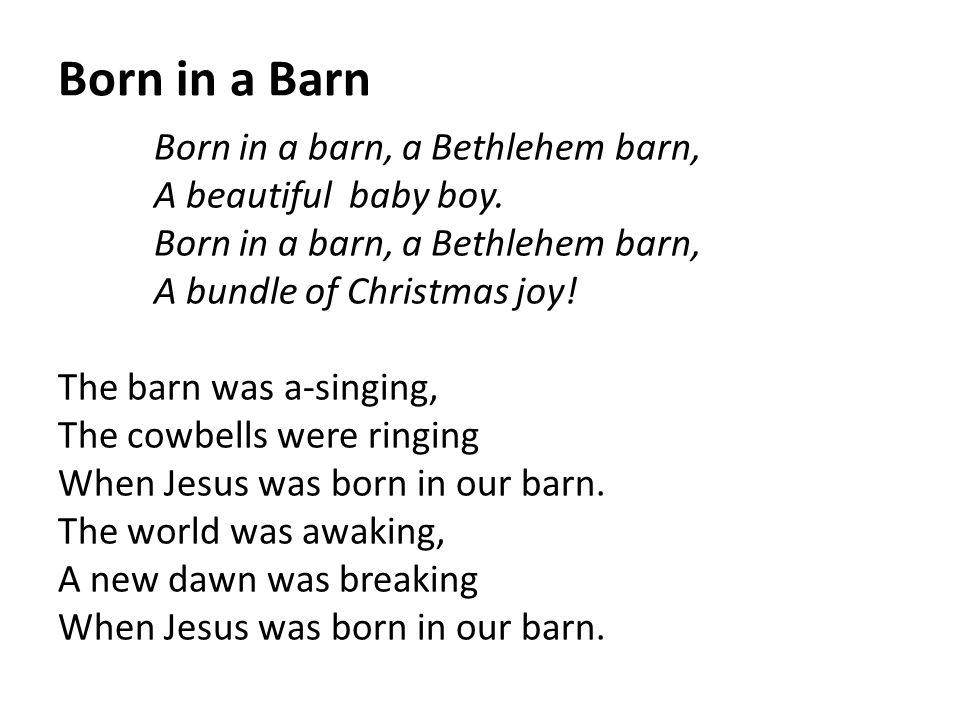 Born in a Barn Born in a barn, a Bethlehem barn, A beautiful baby boy. Born in a barn, a Bethlehem barn, A bundle of Christmas joy! The barn was a-sin