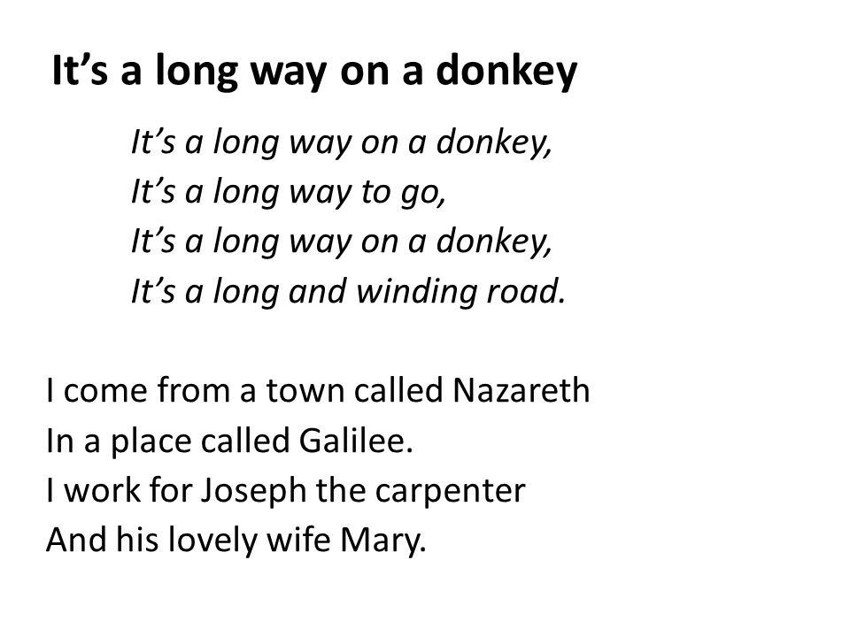 It's a long way on a donkey It's a long way on a donkey, It's a long way to go, It's a long way on a donkey, It's a long and winding road. I come from