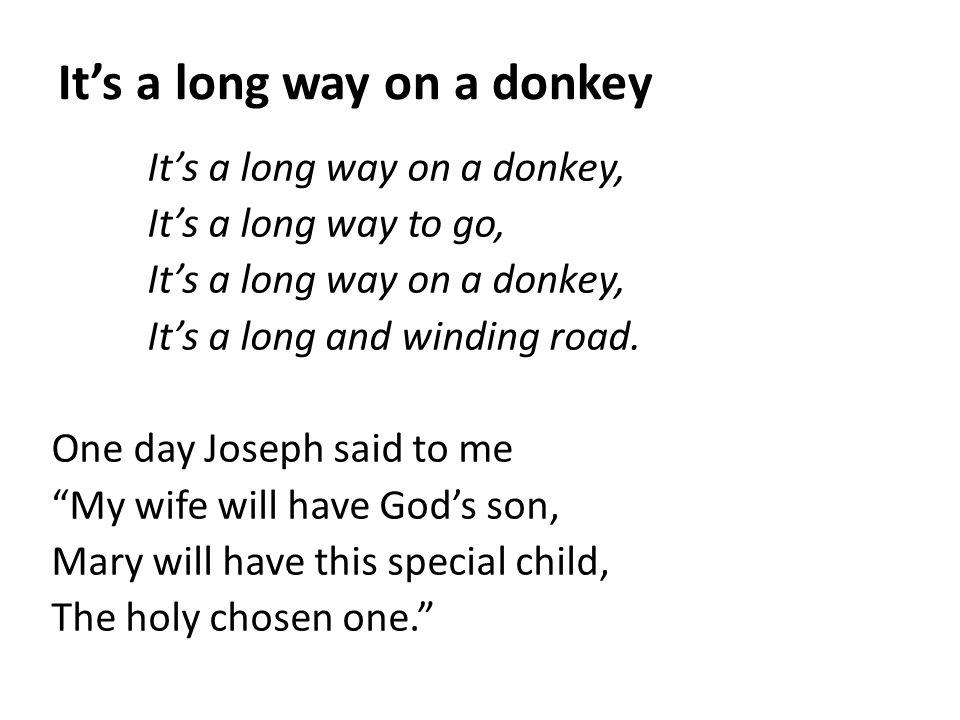 It's a long way on a donkey It's a long way on a donkey, It's a long way to go, It's a long way on a donkey, It's a long and winding road. One day Jos