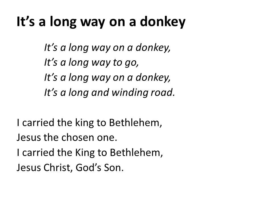 It's a long way on a donkey It's a long way on a donkey, It's a long way to go, It's a long way on a donkey, It's a long and winding road. I carried t