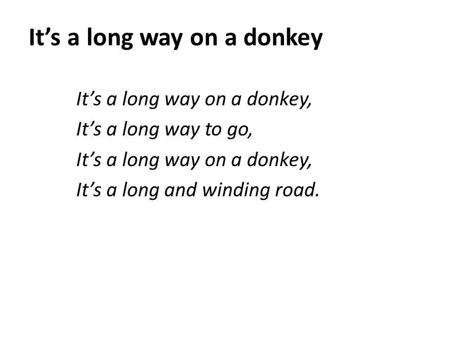 It's a long way on a donkey It's a long way on a donkey, It's a long way to go, It's a long way on a donkey, It's a long and winding road.