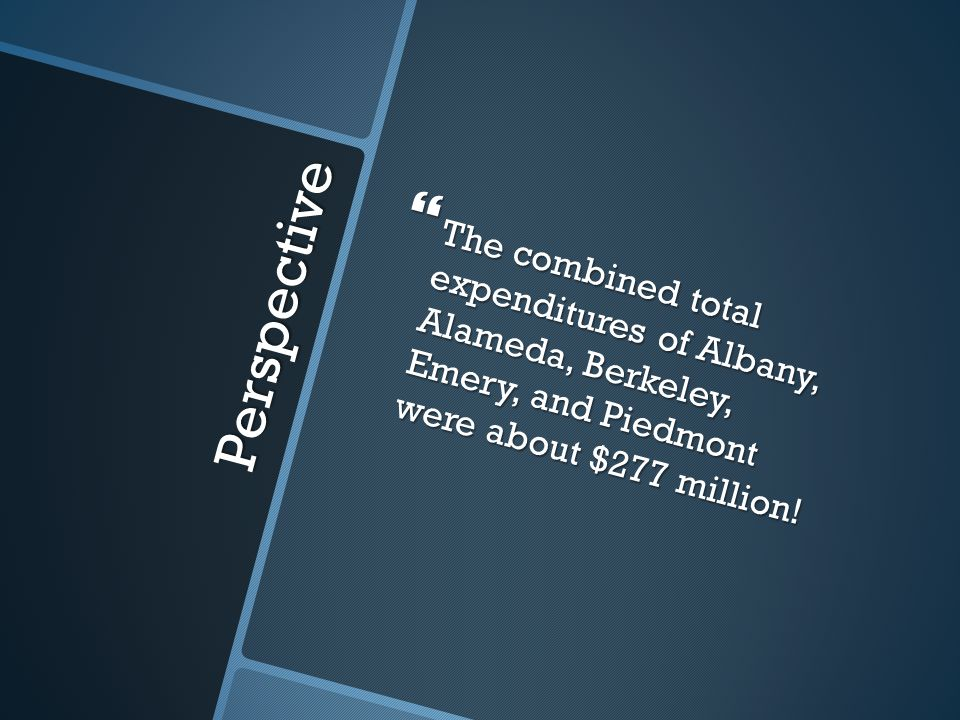 Perspective  The combined total expenditures of Albany, Alameda, Berkeley, Emery, and Piedmont were about $277 million!