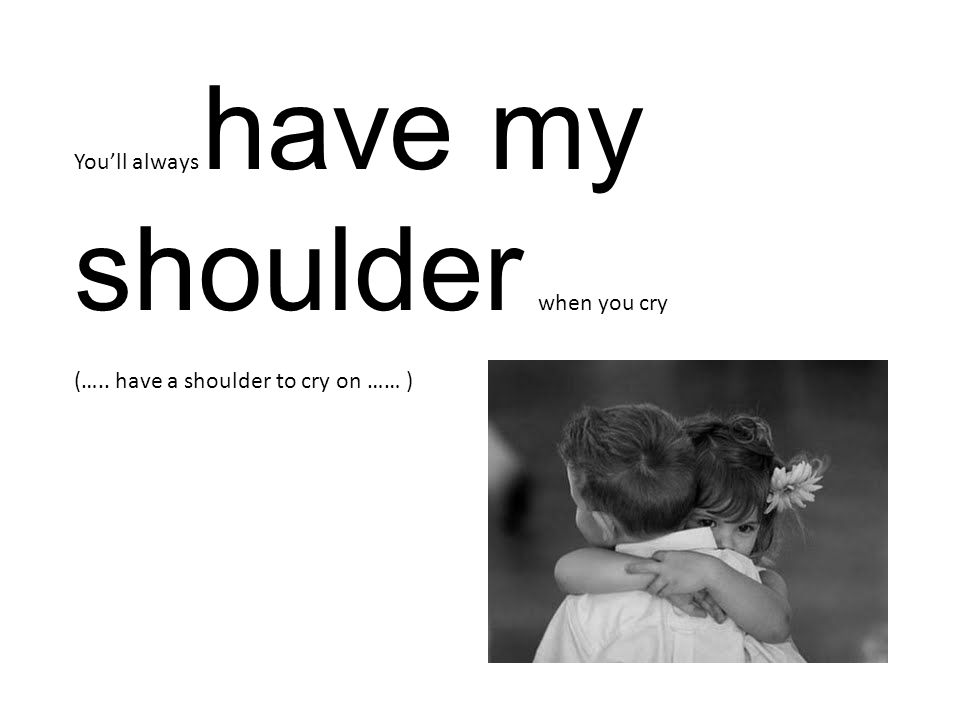 You'll always have my shoulder when you cry (….. have a shoulder to cry on …… )