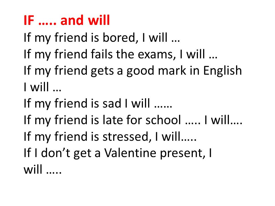 IF ….. and will If my friend is bored, I will … If my friend fails the exams, I will … If my friend gets a good mark in English I will … If my friend