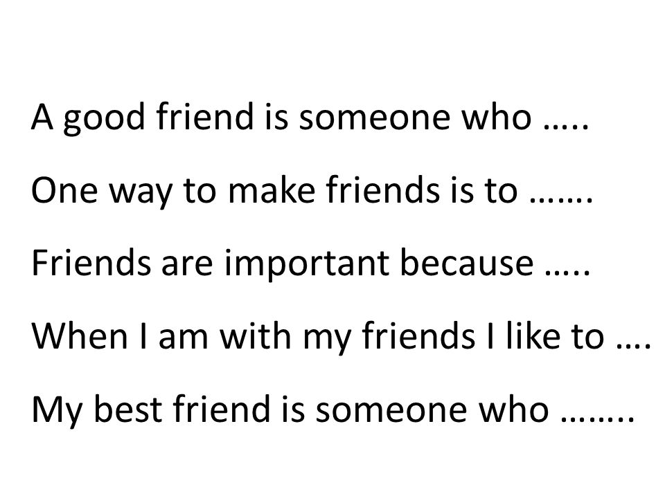 A good friend is someone who ….. One way to make friends is to …….