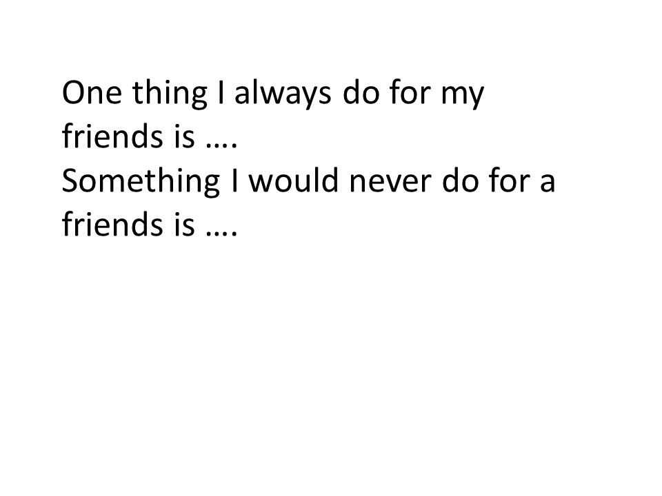 One thing I always do for my friends is …. Something I would never do for a friends is ….