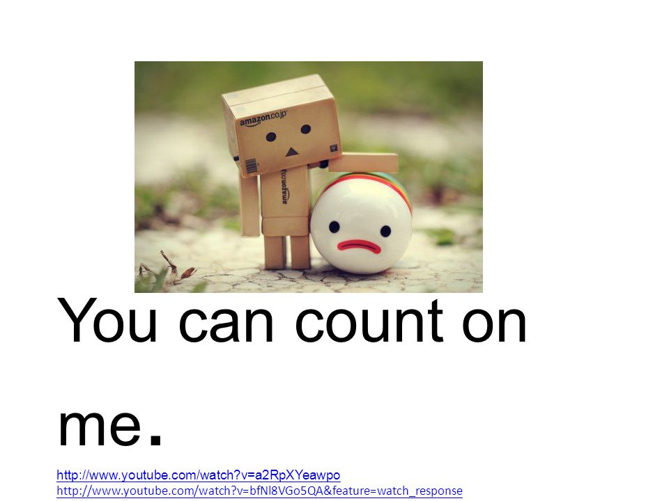 You can count on me. http://www.youtube.com/watch?v=a2RpXYeawpo http://www.youtube.com/watch?v=bfNl8VGo5QA&feature=watch_response
