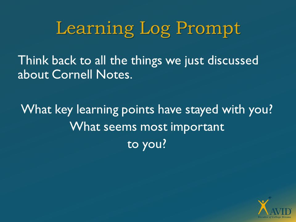 Learning Log Prompt Think back to all the things we just discussed about Cornell Notes. What key learning points have stayed with you? What seems most