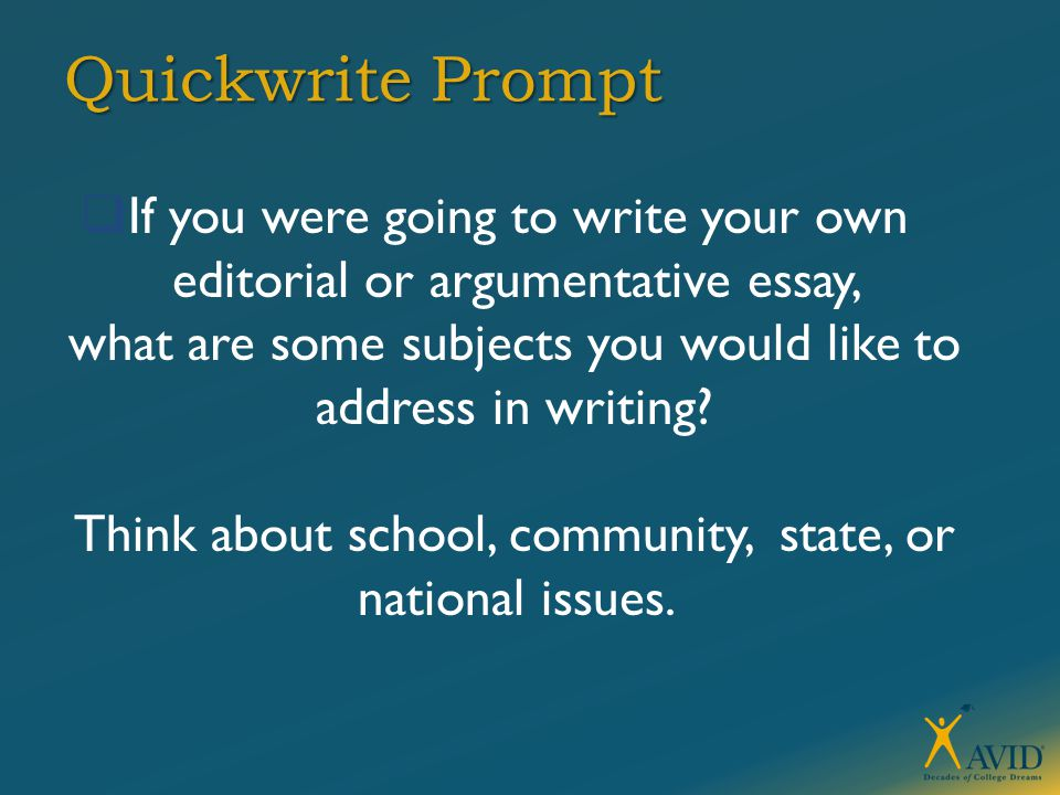 Quickwrite Prompt  If you were going to write your own editorial or argumentative essay, what are some subjects you would like to address in writing.