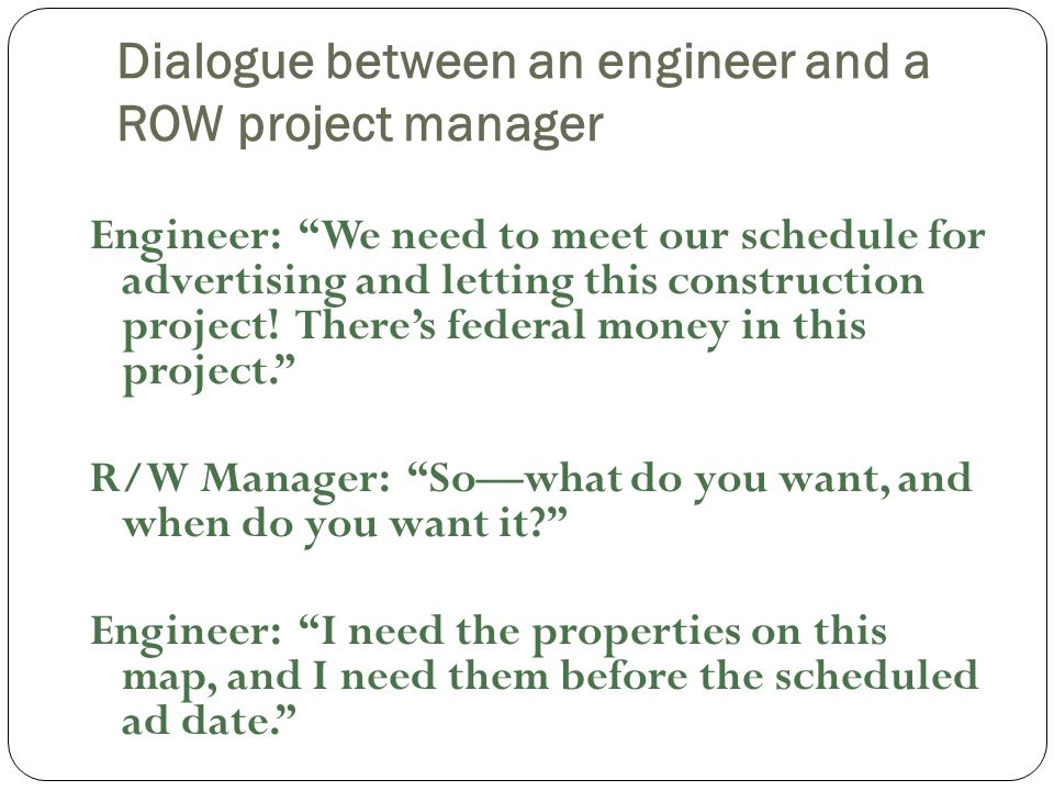 Dialogue between an engineer and a ROW project manager Engineer: We need to meet our schedule for advertising and letting this construction project.