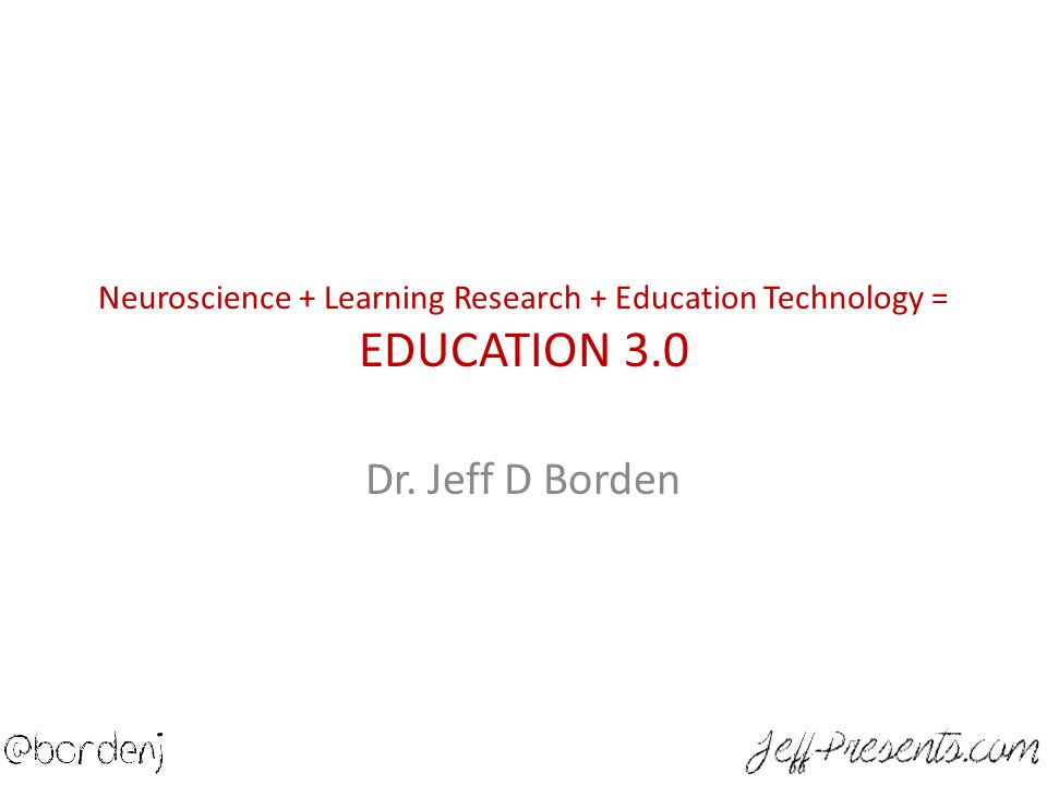Neuroscience + Learning Research + Education Technology = EDUCATION 3.0 Dr. Jeff D Borden